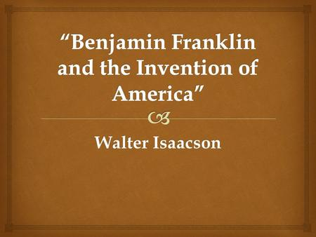 Walter Isaacson.  What is the big central question Isaacson is addressing in this piece?  Why should we care about Benjamin Franklin now? What is your.