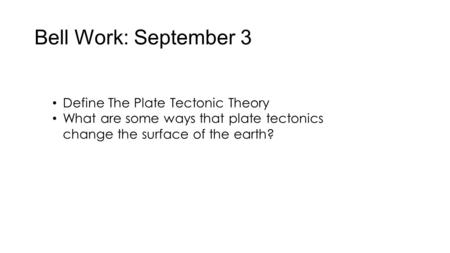 Bell Work: September 3 Define The Plate Tectonic Theory What are some ways that plate tectonics change the surface of the earth?