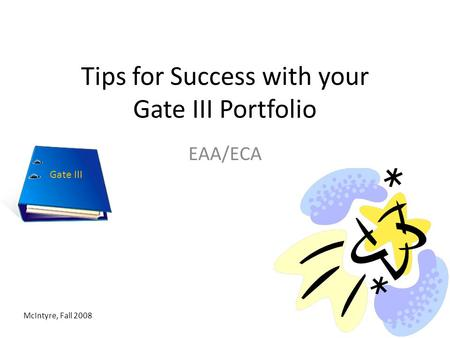 Tips for Success with your Gate III Portfolio EAA/ECA McIntyre, Fall 2008 Gate III.