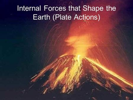 Internal Forces that Shape the Earth (Plate Actions)