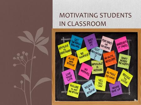 MOTIVATING STUDENTS IN CLASSROOM. What is the motivation?  Driving force for goals.