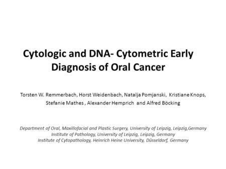 Cytologic and DNA- Cytometric Early Diagnosis of Oral Cancer Torsten W. Remmerbach, Horst Weidenbach, Natalja Pomjanski, Kristiane Knops, Stefanie Mathes,