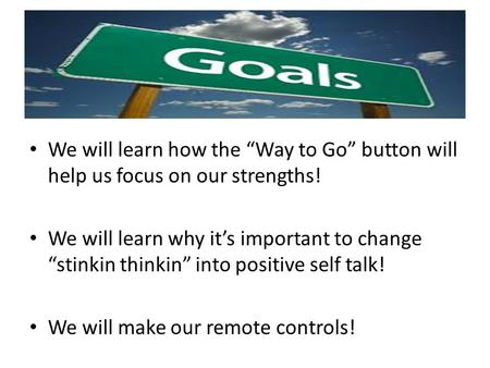 "We will learn how the ""Way to Go"" button will help us focus on our strengths! We will learn why it's important to change ""stinkin thinkin"" into positive."