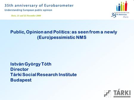 Public, Opinion and Politics: as seen from a newly (Euro)pessimistic NMS István György Tóth Director Tárki Social Research Institute Budapest.