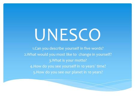 UNESCO 1.Can you describe yourself in five words? 2.What would you most like to change in yourself? 3.What is your motto? 4.How do you see yourself in.