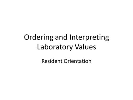Ordering and Interpreting Laboratory Values Resident Orientation.