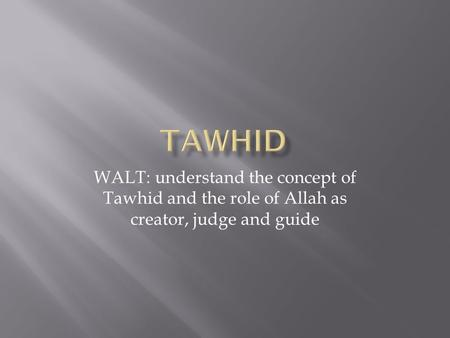 WALT: understand the concept of Tawhid and the role of Allah as creator, judge and guide.