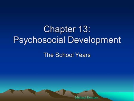 Chapter 13: Psychosocial Development The School Years Michael Hoerger.