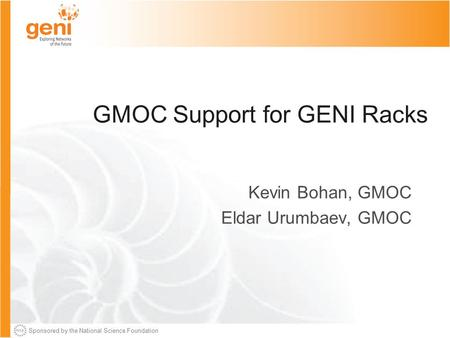 Sponsored by the National Science Foundation GMOC Support for GENI Racks Kevin Bohan, GMOC Eldar Urumbaev, GMOC.