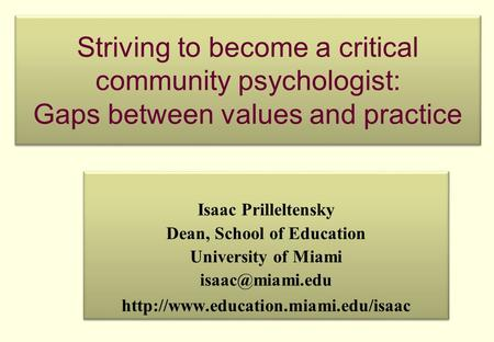 Striving to become a critical community psychologist: Gaps between values and practice Isaac Prilleltensky Dean, School of Education University of Miami.