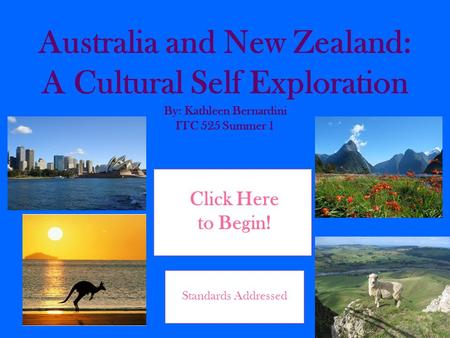 Australia and New Zealand: A Cultural Self Exploration By: Kathleen Bernardini ITC 525 Summer 1 Click Here to Begin! Standards Addressed.