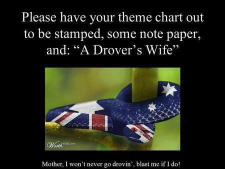 "Please have your theme chart out to be stamped, some note paper, and: ""A Drover's Wife"" Mother, I won't never go drovin', blast me if I do!"