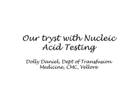 Our tryst with Nucleic Acid Testing Dolly Daniel, Dept of Transfusion Medicine, CMC, Vellore.