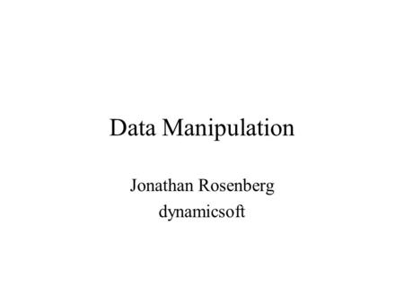 Data Manipulation Jonathan Rosenberg dynamicsoft.