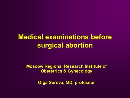 Medical examinations before surgical abortion Moscow Regional Research Institute of Obstetrics & Gynecology Olga Serova, MD, professor.