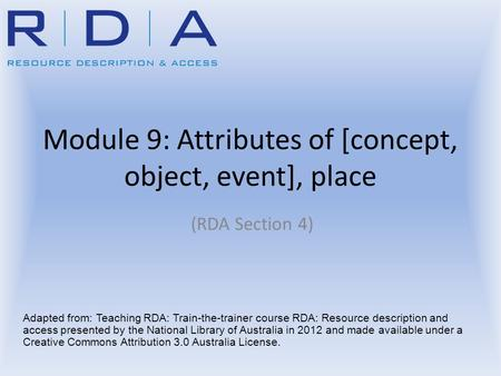 Module 9: Attributes of [concept, object, event], place (RDA Section 4) Adapted from: Teaching RDA: Train-the-trainer course RDA: Resource description.