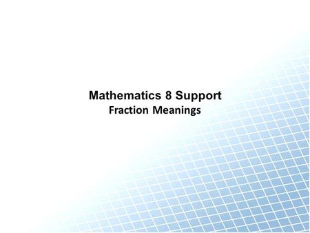 Mathematics 8 Support Fraction Meanings. Meanings of Fractions MeaningExample Record the meaning here Draw an example here Record special notes about.