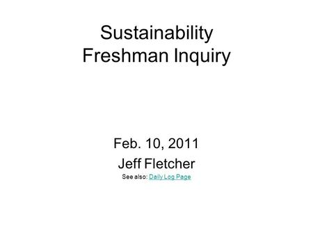 Sustainability Freshman Inquiry Feb. 10, 2011 Jeff Fletcher See also: Daily Log PageDaily Log Page.