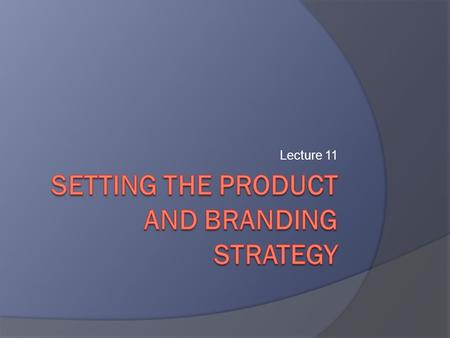 Lecture 11. Learning Objectives  What are the characteristics of products?  How can a company build and manage its product mix and product lines? 