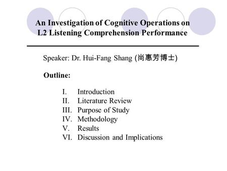 An Investigation of Cognitive Operations on L2 Listening Comprehension Performance Speaker: Dr. Hui-Fang Shang ( 尚惠芳博士 ) Outline: I.Introduction II.Literature.