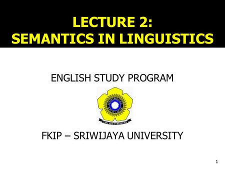 LECTURE 2: SEMANTICS IN LINGUISTICS ENGLISH STUDY PROGRAM FKIP – SRIWIJAYA UNIVERSITY 1.