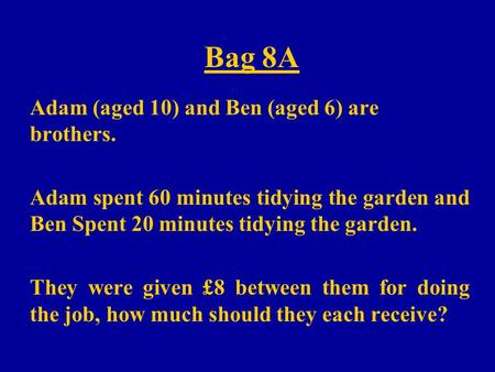 Bag 8A Adam (aged 10) and Ben (aged 6) are brothers. Adam spent 60 minutes tidying the garden and Ben Spent 20 minutes tidying the garden. They were given.