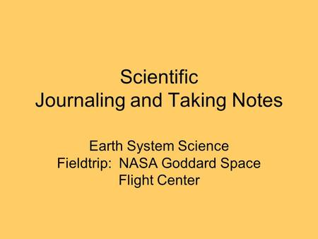 Scientific Journaling and Taking Notes Earth System Science Fieldtrip: NASA Goddard Space Flight Center.