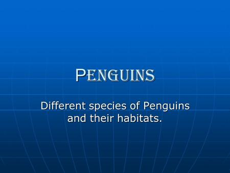 P enguins Different species of Penguins and their habitats.