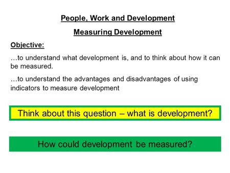 People, Work and Development Measuring Development Objective: …to understand what development is, and to think about how it can be measured. …to understand.