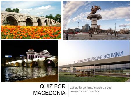 QUIZ FOR MACEDONIA Let us know how much do you know for our country.