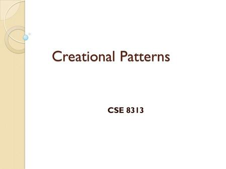 Creational Patterns CSE 8313. 2 Creational Patterns Class creational pattern ◦ uses inheritance to vary the class that is instantiated Object creational.