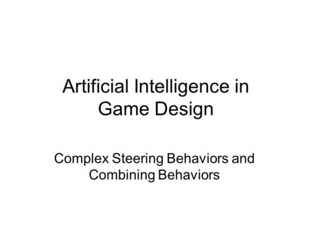 Artificial Intelligence in Game Design Complex Steering Behaviors and Combining Behaviors.