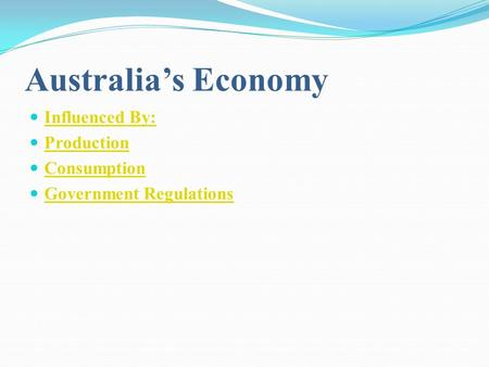 Australia's Economy Influenced By: Production Consumption Government Regulations.