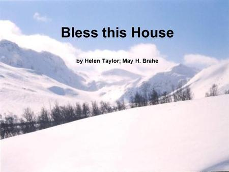 Bless this House by Helen Taylor; May H. Brahe. Bless this house, O Lord we pray, Make it safe by night and day Bless these walls so firm and stout, Keeping.