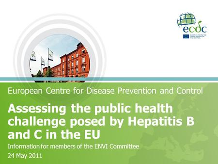 Assessing the public health challenge posed by Hepatitis B and C in the EU European Centre for Disease Prevention and Control Information for members of.