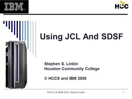 1 Using JCL And SDSF Stephen S. Linkin Houston Community College © HCCS and IBM 2008 ©HCCS & IBM® 2008 Stephen Linkin.