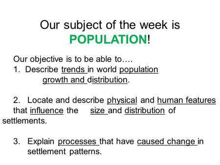 Our subject of the week is POPULATION! Our objective is to be able to…. 1. Describe trends in world population growth and distribution. 2. Locate and describe.