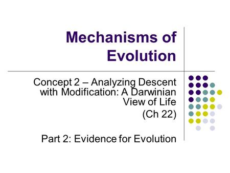 Mechanisms of Evolution Concept 2 – Analyzing Descent with Modification: A Darwinian View of Life (Ch 22) Part 2: Evidence for Evolution.