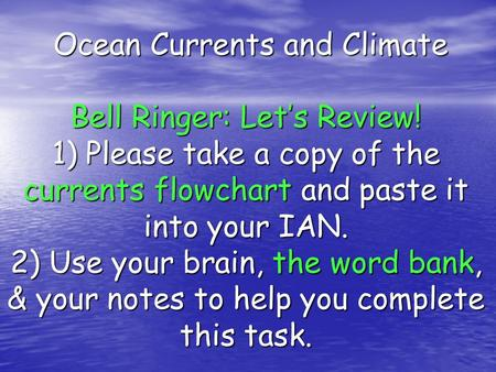 Ocean Currents and Climate Bell Ringer: Let's Review! 1) Please take a copy of the currents flowchart and paste it into your IAN. 2) Use your brain, the.