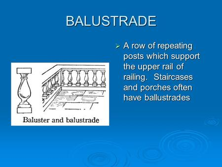 BALUSTRADE  A row of repeating posts which support the upper rail of railing. Staircases and porches often have ballustrades.