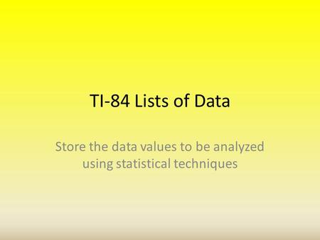 TI-84 Lists of Data Store the data values to be analyzed using statistical techniques.
