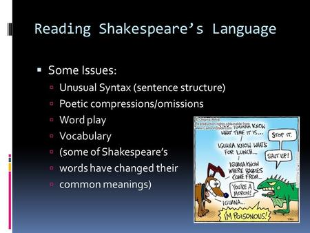 Reading Shakespeare's Language  Some Issues:  Unusual Syntax (sentence structure)  Poetic compressions/omissions  Word play  Vocabulary  (some of.