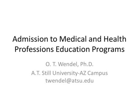 Admission to Medical and Health Professions Education Programs O. T. Wendel, Ph.D. A.T. Still University-AZ Campus