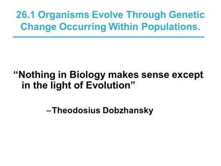 "26.1 Organisms Evolve Through Genetic Change Occurring Within Populations. ""Nothing in Biology makes sense except in the light of Evolution"" –Theodosius."