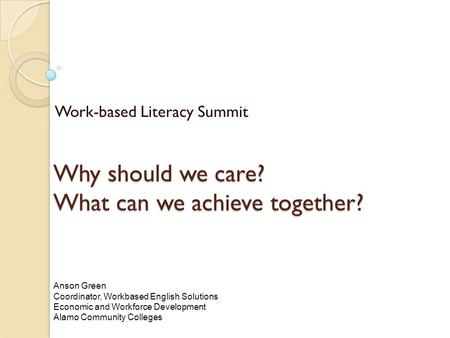 Why should we care? What can we achieve together? Work-based Literacy Summit Anson Green Coordinator, Workbased English Solutions Economic and Workforce.
