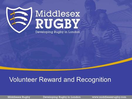 Volunteer Reward and Recognition. Volunteer Strategy The Middlesex Rugby volunteer strategy is the local delivery of the national strategy from the RFU.