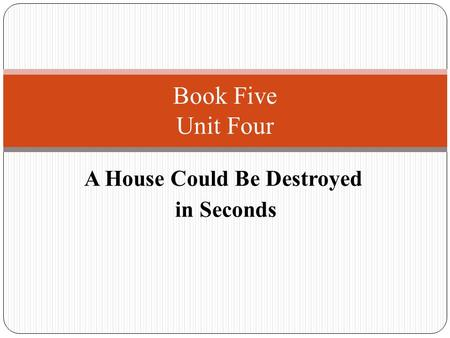 A House Could Be Destroyed in Seconds Book Five Unit Four.