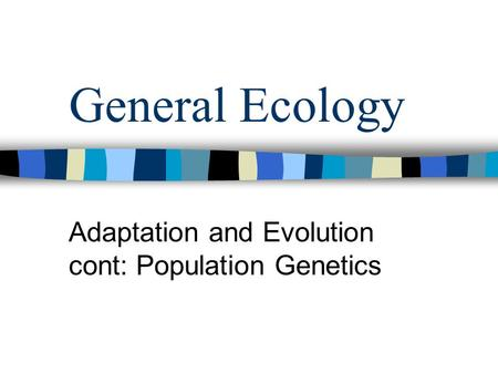 General Ecology Adaptation and Evolution cont: Population Genetics.