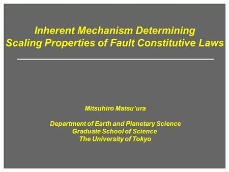 Inherent Mechanism Determining Scaling Properties of Fault Constitutive Laws Mitsuhiro Matsu'ura Department of Earth and Planetary Science Graduate School.