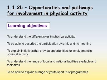 1.1.2b – Opportunities and pathways for involvement in physical activity Learning objectives To understand the different roles in physical activity. To.